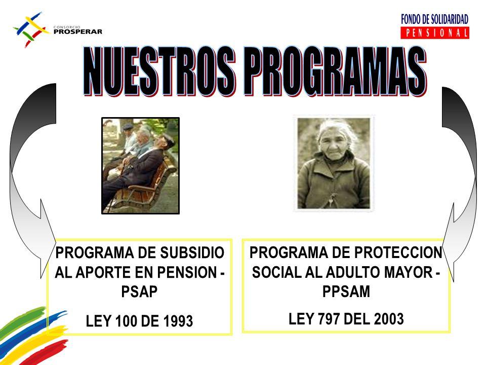PROGRAMA DE PROTECCION SOCIAL AL ADULTO MAYOR - PPSAM LEY 797 DEL 2003 PROGRAMA DE SUBSIDIO AL APORTE EN PENSION - PSAP LEY 100 DE 1993