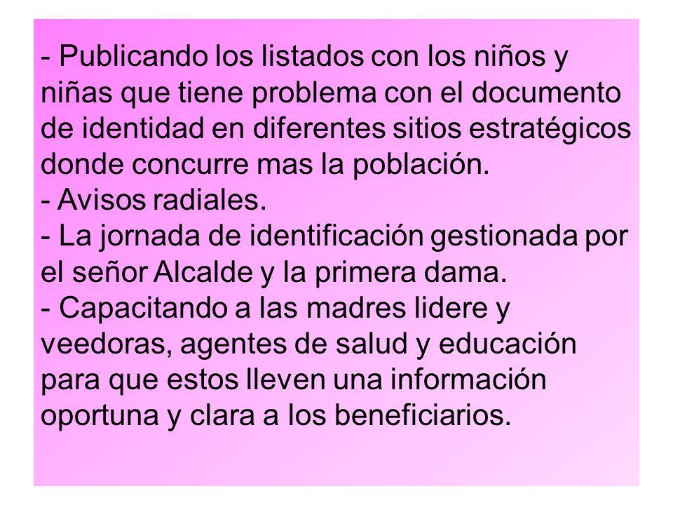 - Publicando los listados con los niños y niñas que tiene problema con el documento de identidad en diferentes sitios estratégicos donde concurre mas la población.