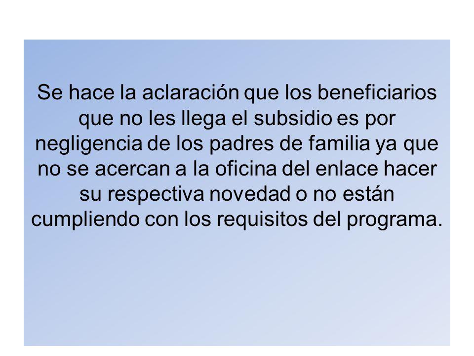 Se hace la aclaración que los beneficiarios que no les llega el subsidio es por negligencia de los padres de familia ya que no se acercan a la oficina del enlace hacer su respectiva novedad o no están cumpliendo con los requisitos del programa.