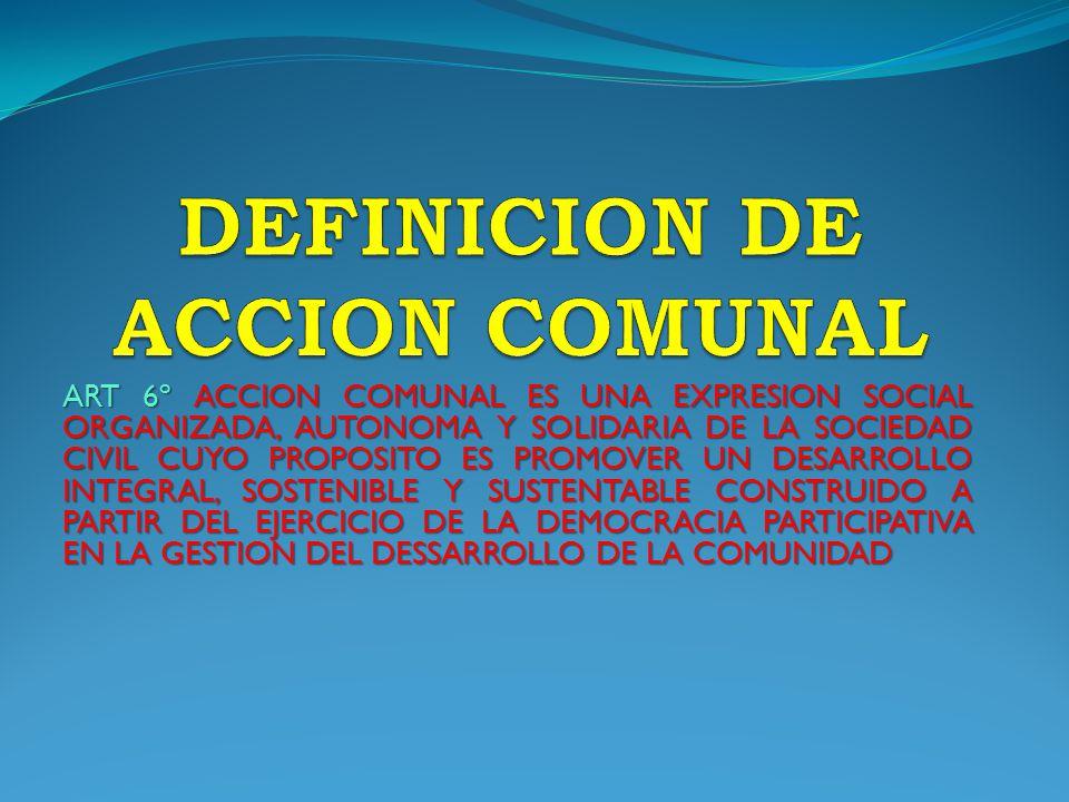 ART 6º ACCION COMUNAL ES UNA EXPRESION SOCIAL ORGANIZADA, AUTONOMA Y SOLIDARIA DE LA SOCIEDAD CIVIL CUYO PROPOSITO ES PROMOVER UN DESARROLLO INTEGRAL, SOSTENIBLE Y SUSTENTABLE CONSTRUIDO A PARTIR DEL EJERCICIO DE LA DEMOCRACIA PARTICIPATIVA EN LA GESTION DEL DESSARROLLO DE LA COMUNIDAD