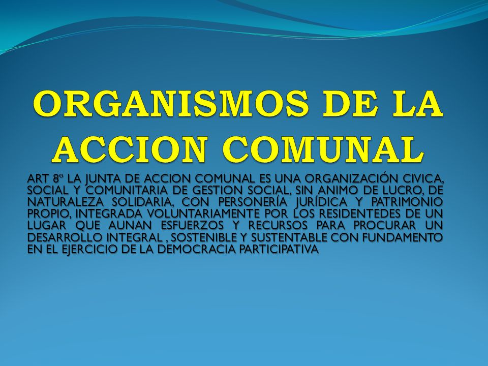 ART 8º LA JUNTA DE ACCION COMUNAL ES UNA ORGANIZACIÓN CIVICA, SOCIAL Y COMUNITARIA DE GESTION SOCIAL, SIN ANIMO DE LUCRO, DE NATURALEZA SOLIDARIA, CON PERSONERÍA JURÍDICA Y PATRIMONIO PROPIO, INTEGRADA VOLUNTARIAMENTE POR LOS RESIDENTEDES DE UN LUGAR QUE AUNAN ESFUERZOS Y RECURSOS PARA PROCURAR UN DESARROLLO INTEGRAL, SOSTENIBLE Y SUSTENTABLE CON FUNDAMENTO EN EL EJERCICIO DE LA DEMOCRACIA PARTICIPATIVA