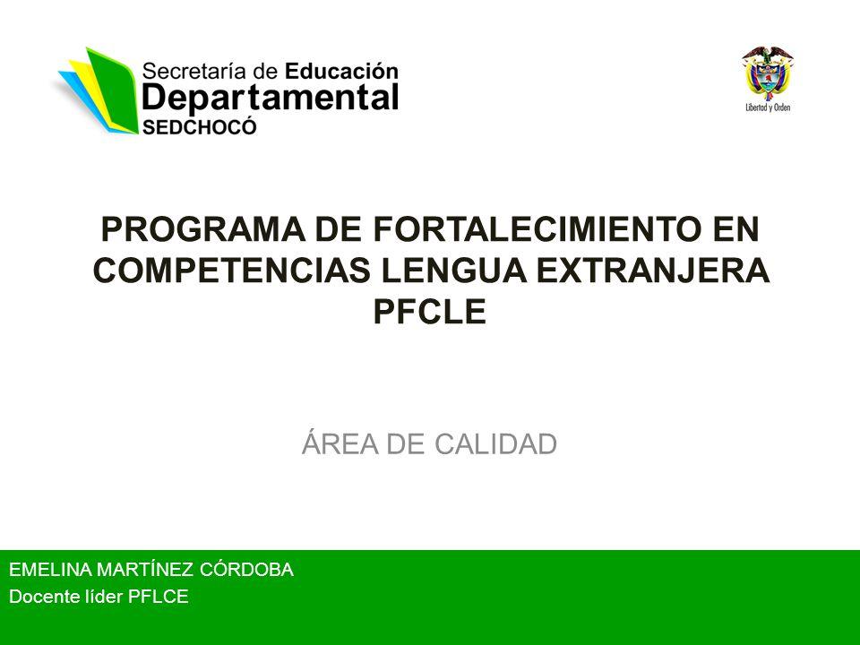 PROGRAMA DE FORTALECIMIENTO EN COMPETENCIAS LENGUA EXTRANJERA PFCLE ÁREA DE CALIDAD EMELINA MARTÍNEZ CÓRDOBA Docente líder PFLCE