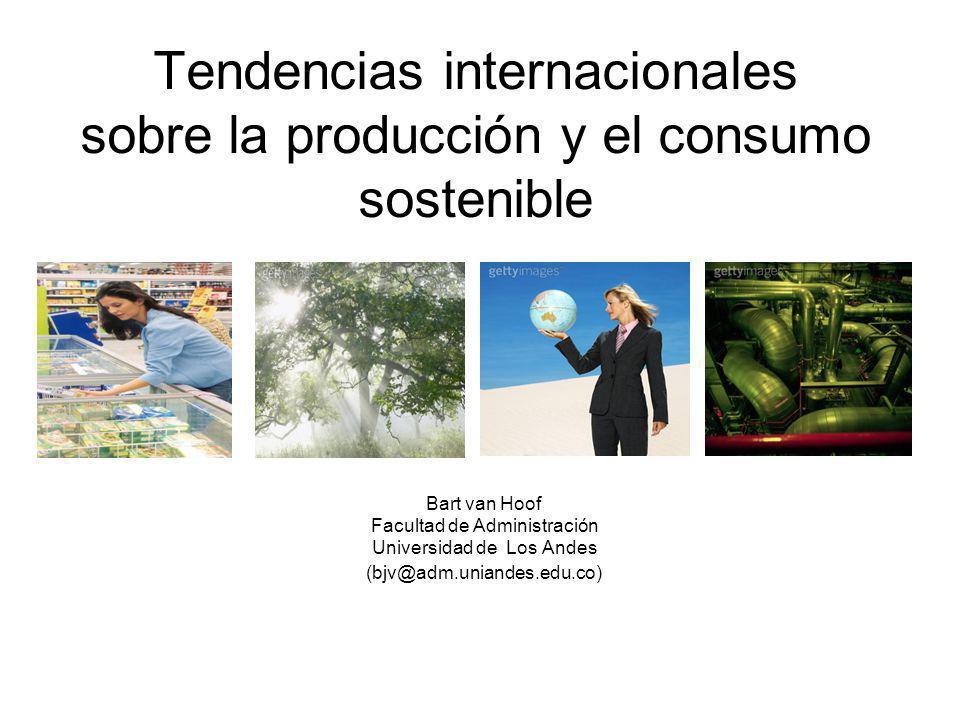 Tendencias internacionales sobre la producción y el consumo sostenible Bart van Hoof Facultad de Administración Universidad de Los Andes (bjv@adm.unia