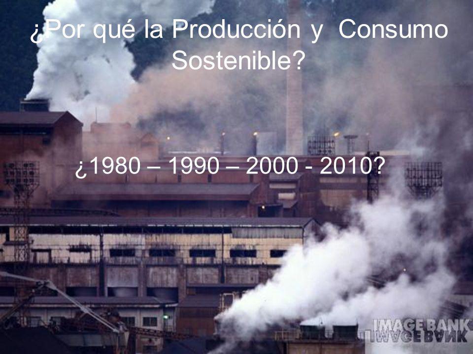 ¿1980 – 1990 – 2000 - 2010? ¿Por qué la Producción y Consumo Sostenible?