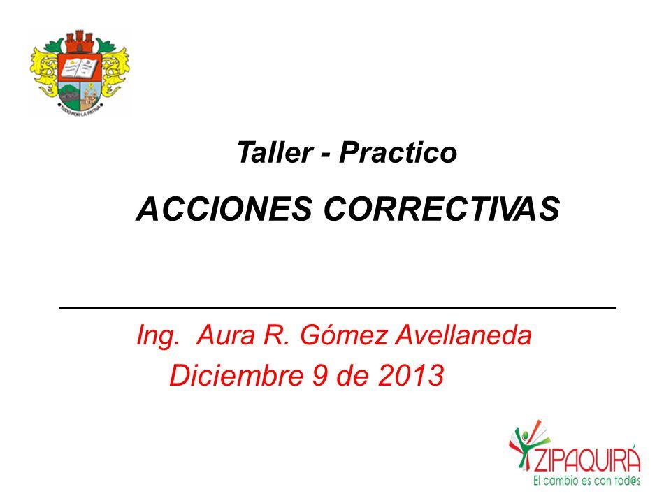 Taller - Practico ACCIONES CORRECTIVAS Ing. Aura R. Gómez Avellaneda Diciembre 9 de 2013