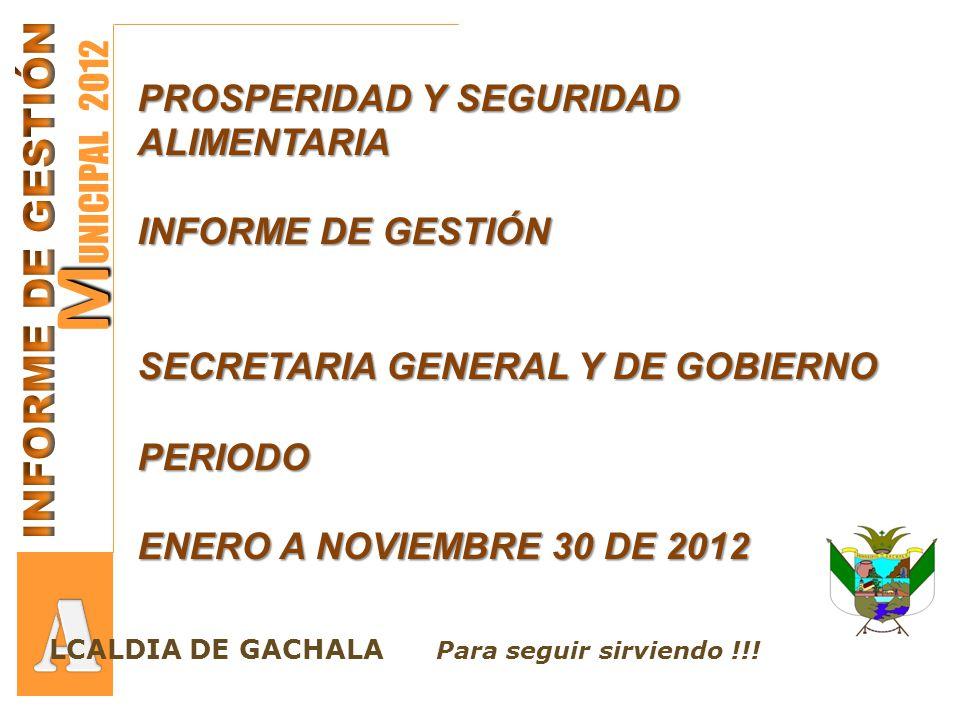 M M UNICIPAL 2012 PROSPERIDAD Y SEGURIDAD ALIMENTARIA INFORME DE GESTIÓN SECRETARIA GENERAL Y DE GOBIERNO PERIODO ENERO A NOVIEMBRE 30 DE 2012 LCALDIA