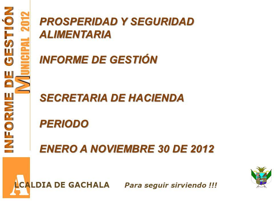 M M UNICIPAL 2012 A PROSPERIDAD Y SEGURIDAD ALIMENTARIA INFORME DE GESTIÓN SECRETARIA DE HACIENDA PERIODO ENERO A NOVIEMBRE 30 DE 2012 LCALDIA DE GACH