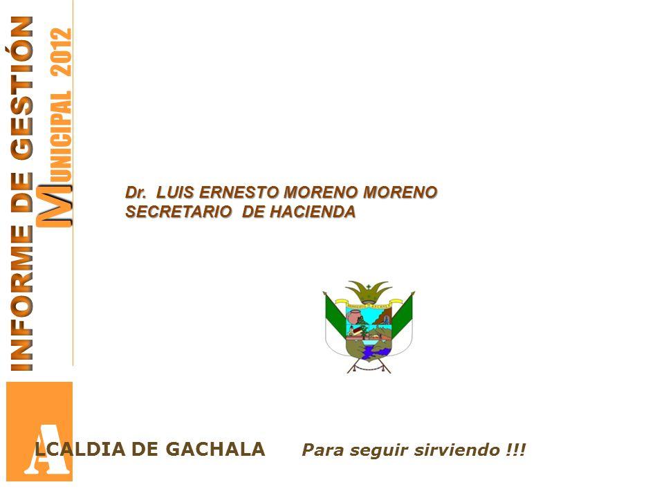 M M UNICIPAL 2012 A Dr. LUIS ERNESTO MORENO MORENO SECRETARIO DE HACIENDA LCALDIA DE GACHALA Para seguir sirviendo !!!