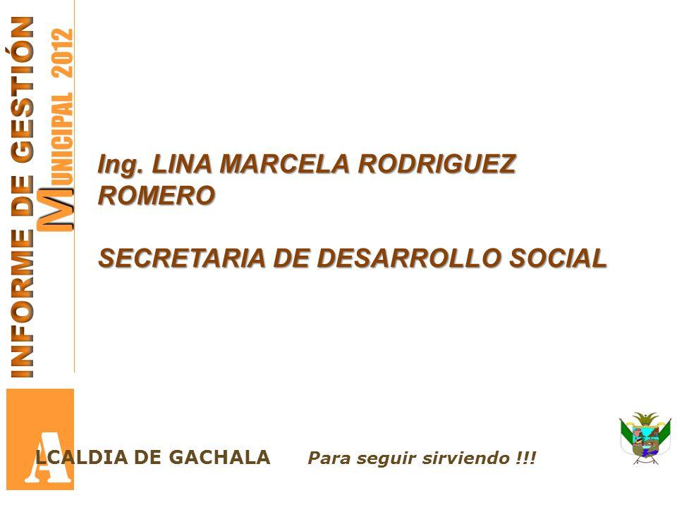 M M UNICIPAL 2012 A LCALDIA DE GACHALA Para seguir sirviendo !!! Ing. LINA MARCELA RODRIGUEZ ROMERO SECRETARIA DE DESARROLLO SOCIAL