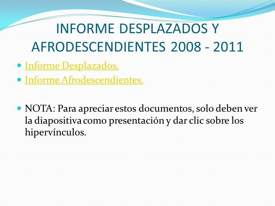 INFORME DESPLAZADOS Y AFRODESCENDIENTES 2008 - 2011 Informe Desplazados. Informe Afrodescendientes. NOTA: Para apreciar estos documentos, solo deben v