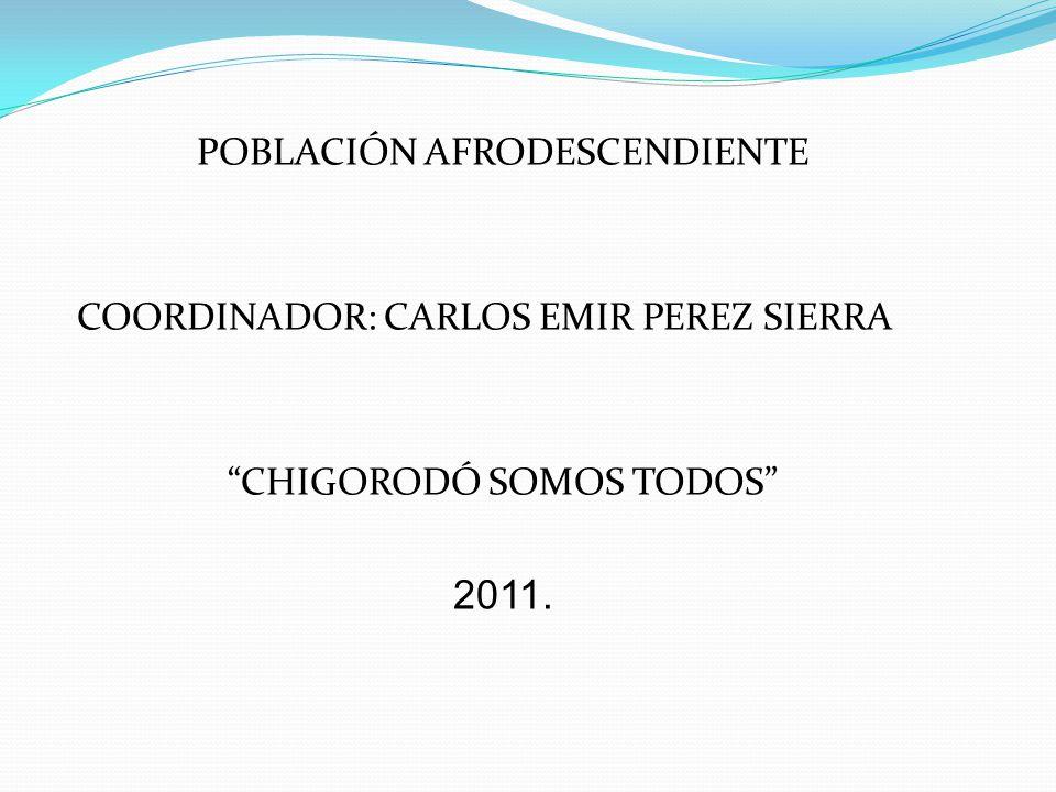 POBLACIÓN AFRODESCENDIENTE COORDINADOR: CARLOS EMIR PEREZ SIERRA CHIGORODÓ SOMOS TODOS 2011.