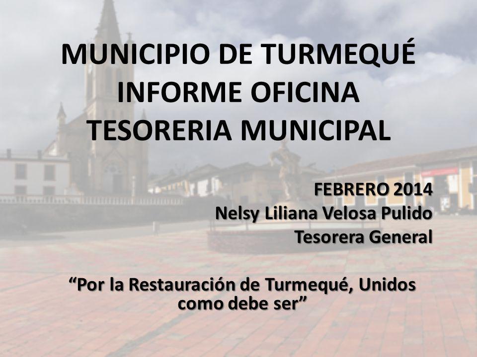 MUNICIPIO DE TURMEQUÉ INFORME OFICINA TESORERIA MUNICIPAL FEBRERO 2014 Nelsy Liliana Velosa Pulido Tesorera General Por la Restauración de Turmequé, U