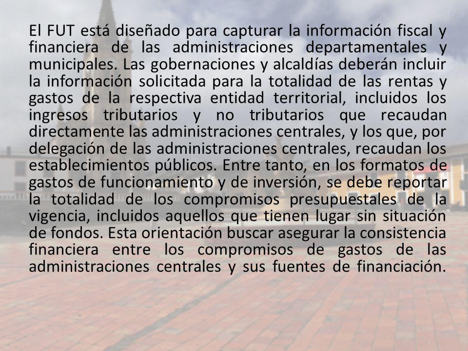 El FUT está diseñado para capturar la información fiscal y financiera de las administraciones departamentales y municipales. Las gobernaciones y alcal