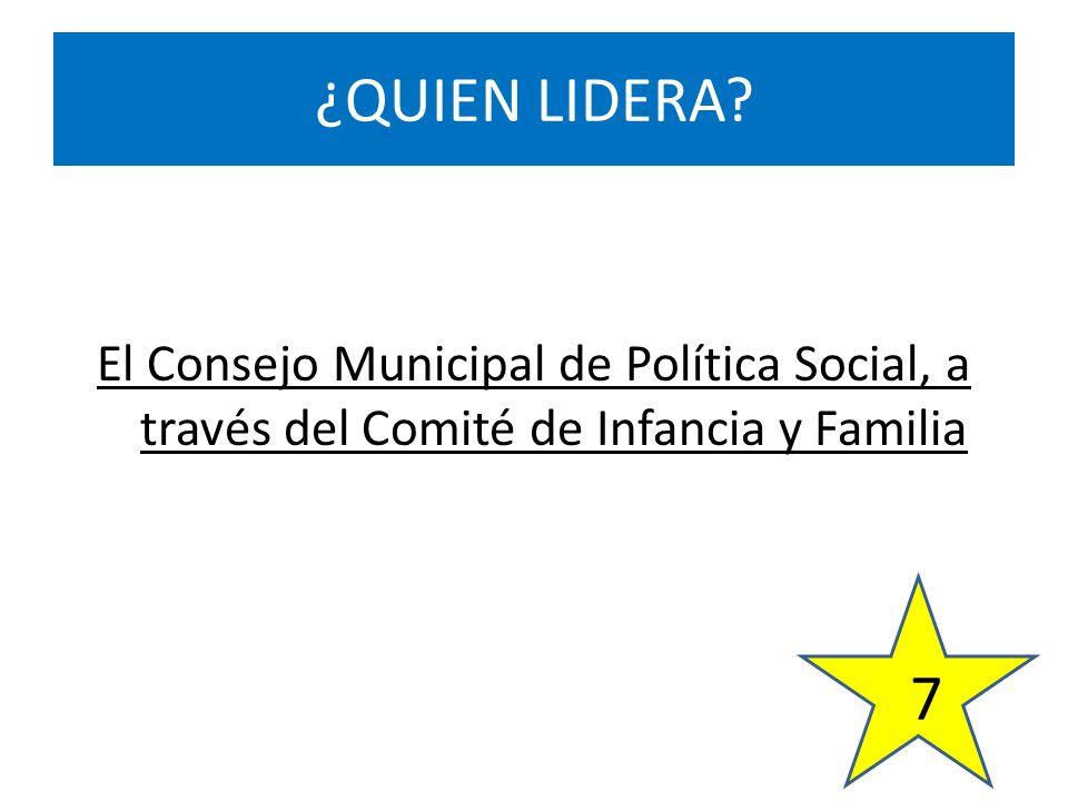 El Consejo Municipal de Política Social, a través del Comité de Infancia y Familia ¿QUIEN LIDERA? 7