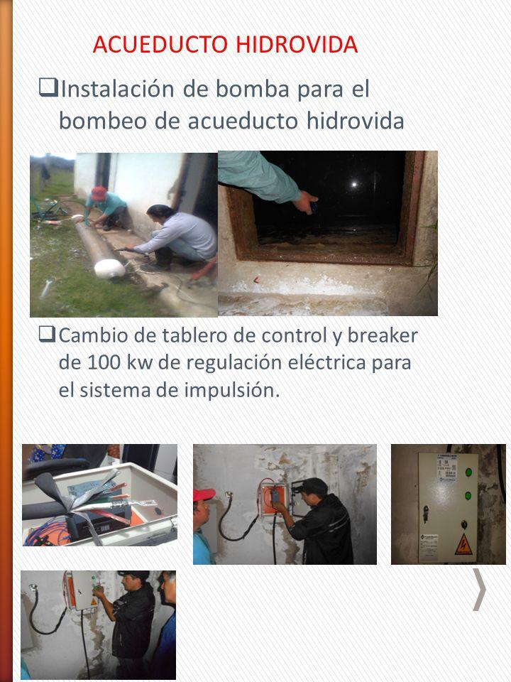 ACUEDUCTO HIDROVIDA Instalación de bomba para el bombeo de acueducto hidrovida Cambio de tablero de control y breaker de 100 kw de regulación eléctrica para el sistema de impulsión.