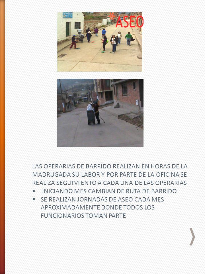 LAS OPERARIAS DE BARRIDO REALIZAN EN HORAS DE LA MADRUGADA SU LABOR Y POR PARTE DE LA OFICINA SE REALIZA SEGUIMIENTO A CADA UNA DE LAS OPERARIAS INICIANDO MES CAMBIAN DE RUTA DE BARRIDO SE REALIZAN JORNADAS DE ASEO CADA MES APROXIMADAMENTE DONDE TODOS LOS FUNCIONARIOS TOMAN PARTE
