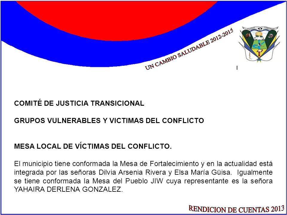 COMITÉ DE JUSTICIA TRANSICIONAL GRUPOS VULNERABLES Y VICTIMAS DEL CONFLICTO MESA LOCAL DE VÍCTIMAS DEL CONFLICTO. El municipio tiene conformada la Mes