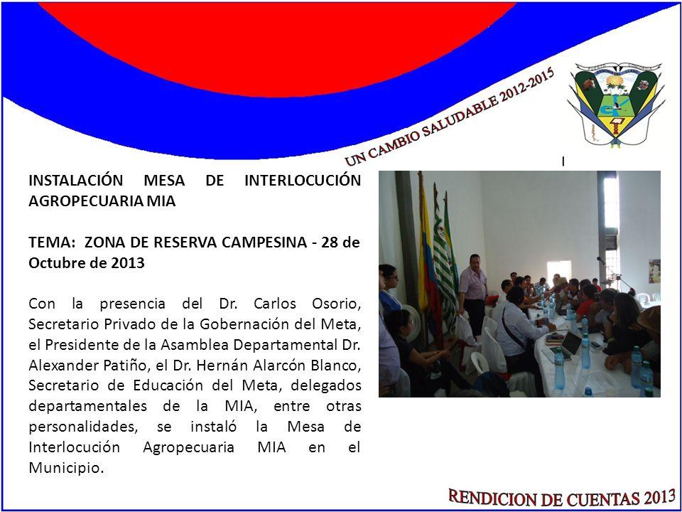 INSTALACIÓN MESA DE INTERLOCUCIÓN AGROPECUARIA MIA TEMA: ZONA DE RESERVA CAMPESINA - 28 de Octubre de 2013 Con la presencia del Dr. Carlos Osorio, Sec