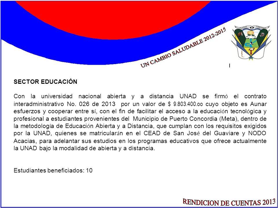 SECTOR EDUCACIÓN Con la universidad nacional abierta y a distancia UNAD se firm ó el contrato interadministrativo No. 026 de 2013 por un valor de $ 9.