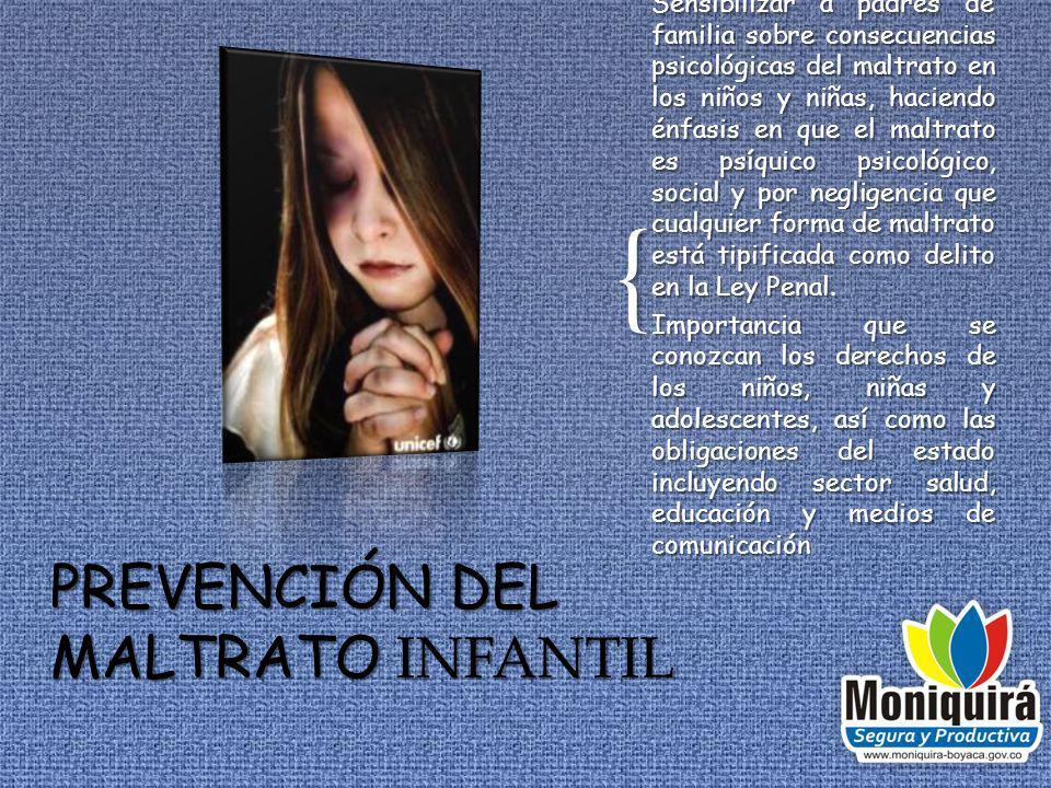 { Sensibilizar a padres de familia sobre consecuencias psicológicas del maltrato en los niños y niñas, haciendo énfasis en que el maltrato es psíquico psicológico, social y por negligencia que cualquier forma de maltrato está tipificada como delito en la Ley Penal.