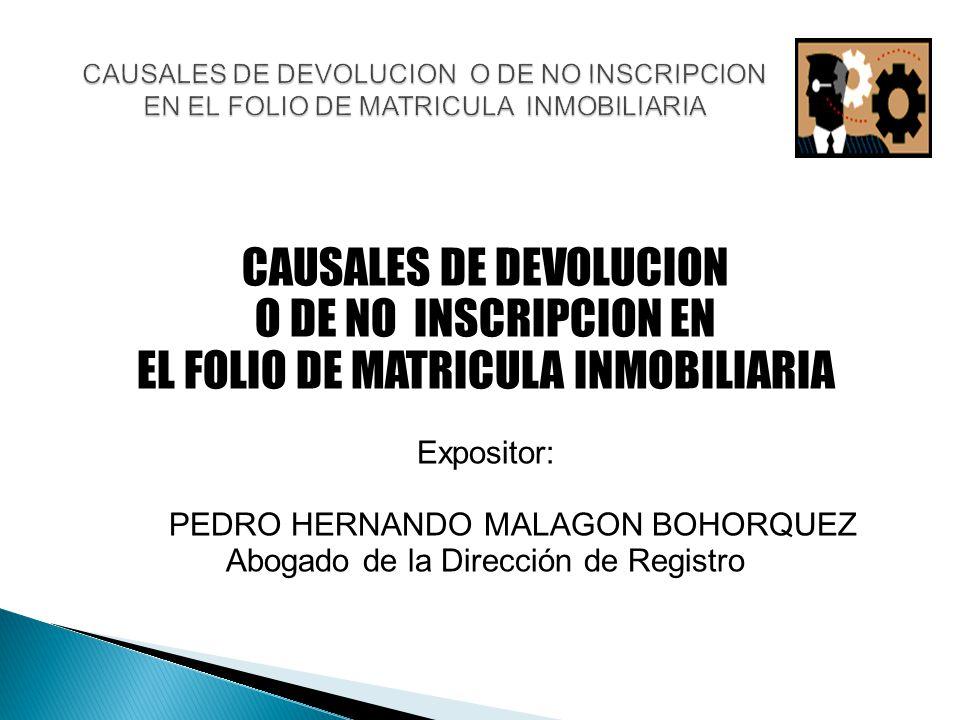 CAUSALES DE DEVOLUCION O DE NO INSCRIPCION EN EL FOLIO DE MATRICULA INMOBILIARIA Expositor: PEDRO HERNANDO MALAGON BOHORQUEZ Abogado de la Dirección de Registro CAUSALES DE DEVOLUCION O DE NO INSCRIPCION EN EL FOLIO DE MATRICULA INMOBILIARIA