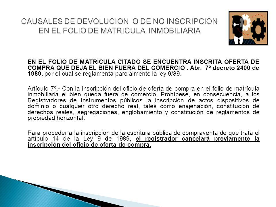 EN EL FOLIO DE MATRICULA CITADO SE ENCUENTRA INSCRITA OFERTA DE COMPRA QUE DEJA EL BIEN FUERA DEL COMERCIO. Abr. 7º decreto 2400 de 1989, por el cual