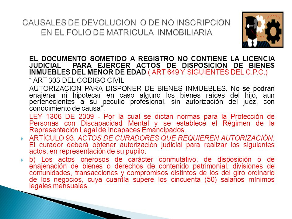 EL DOCUMENTO SOMETIDO A REGISTRO NO CONTIENE LA LICENCIA JUDICIAL PARA EJERCER ACTOS DE DISPOSICION DE BIENES INMUEBLES DEL MENOR DE EDAD ( ART 649 Y SIGUIENTES DEL C.P.C.) ART 303 DEL CODIGO CIVIL AUTORIZACION PARA DISPONER DE BIENES INMUEBLES.