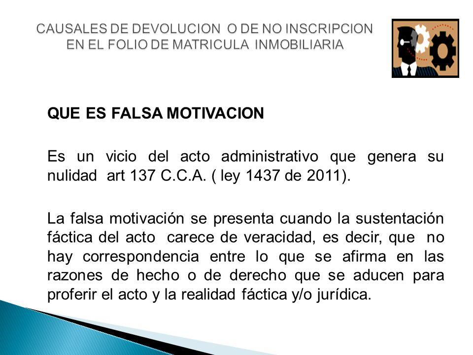 QUE ES FALSA MOTIVACION Es un vicio del acto administrativo que genera su nulidad art 137 C.C.A. ( ley 1437 de 2011). La falsa motivación se presenta