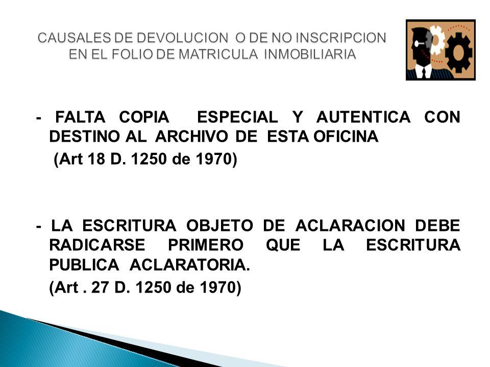 - FALTA COPIA ESPECIAL Y AUTENTICA CON DESTINO AL ARCHIVO DE ESTA OFICINA (Art 18 D. 1250 de 1970) - LA ESCRITURA OBJETO DE ACLARACION DEBE RADICARSE