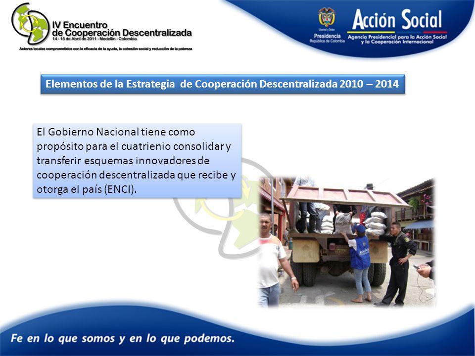 Elementos de la Estrategia de Cooperación Descentralizada 2010 – 2014 El Gobierno Nacional tiene como propósito para el cuatrienio consolidar y transferir esquemas innovadores de cooperación descentralizada que recibe y otorga el país (ENCI).