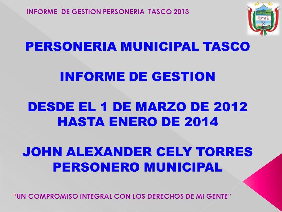 INFORME DE GESTION PERSONERIA TASCO 2013 UN COMPROMISO INTEGRAL CON LOS DERECHOS DE MI GENTE PERSONERIA MUNICIPAL TASCO INFORME DE GESTION DESDE EL 1 DE MARZO DE 2012 HASTA ENERO DE 2014 JOHN ALEXANDER CELY TORRES PERSONERO MUNICIPAL