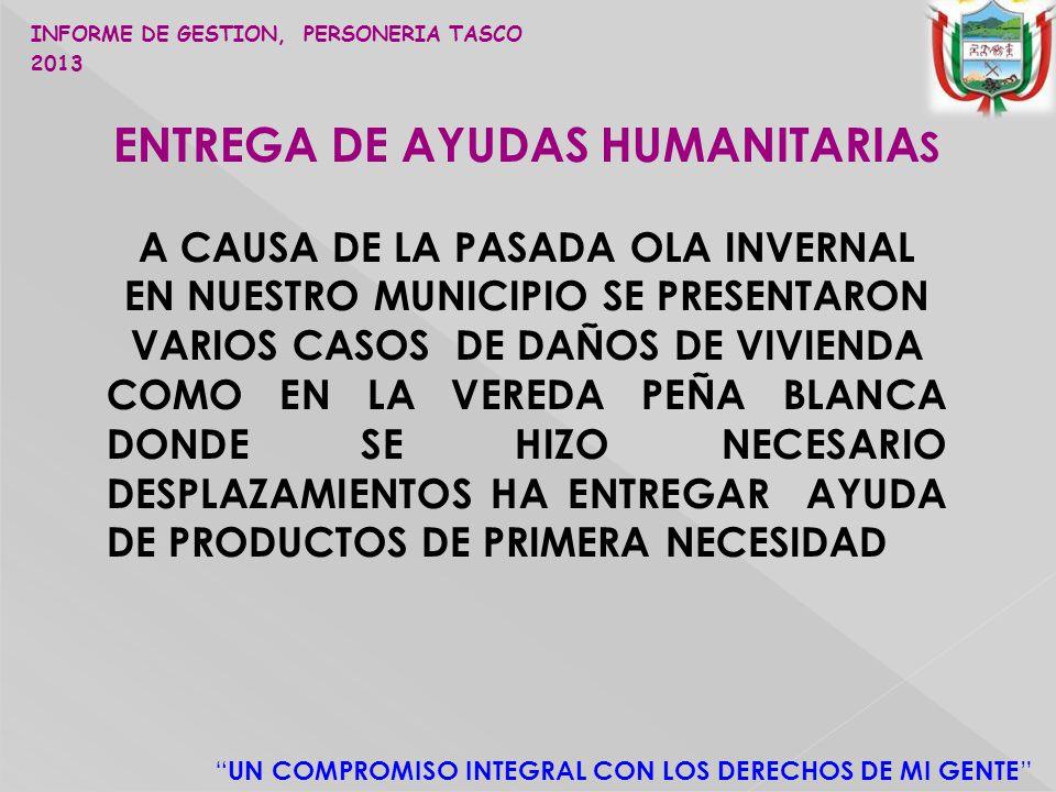 UN COMPROMISO INTEGRAL CON LOS DERECHOS DE MI GENTE ENTREGA DE AYUDAS HUMANITARIA S A CAUSA DE LA PASADA OLA INVERNAL EN NUESTRO MUNICIPIO SE PRESENTARON VARIOS CASOS DE DAÑOS DE VIVIENDA COMO EN LA VEREDA PEÑA BLANCA DONDE SE HIZO NECESARIO DESPLAZAMIENTOS HA ENTREGAR AYUDA DE PRODUCTOS DE PRIMERA NECESIDAD INFORME DE GESTION, PERSONERIA TASCO 2013