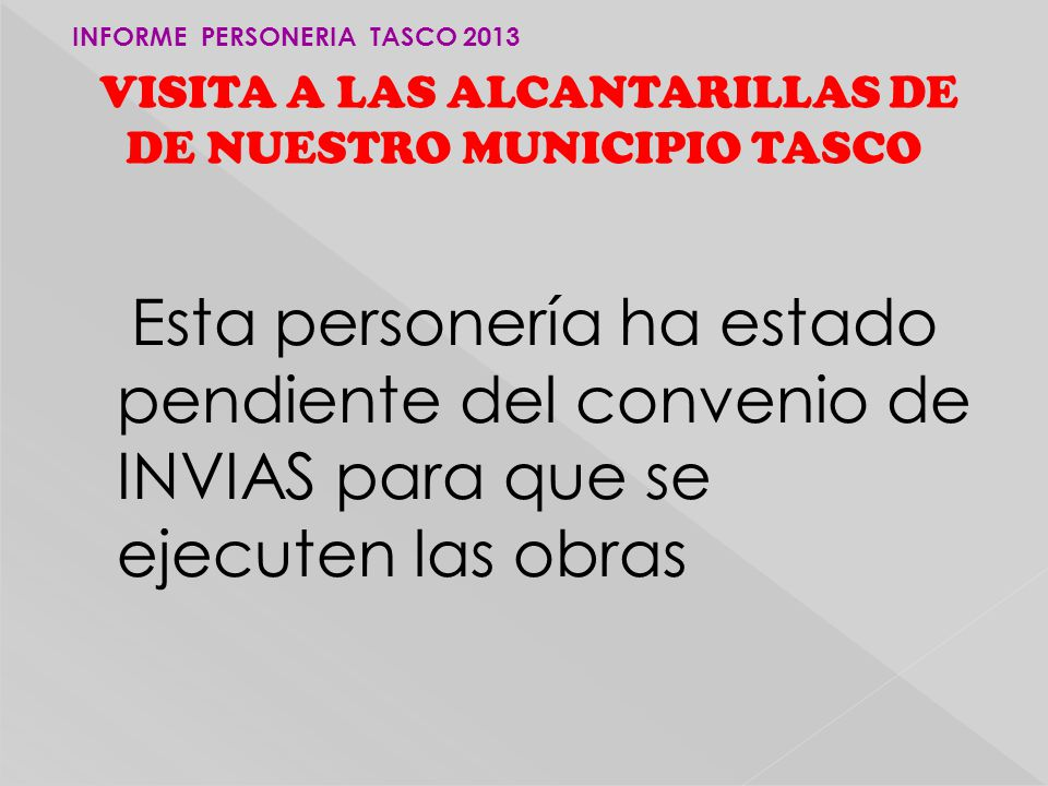 Esta personería ha estado pendiente del convenio de INVIAS para que se ejecuten las obras VISITA A LAS ALCANTARILLAS DE DE NUESTRO MUNICIPIO TASCO INFORME PERSONERIA TASCO 2013