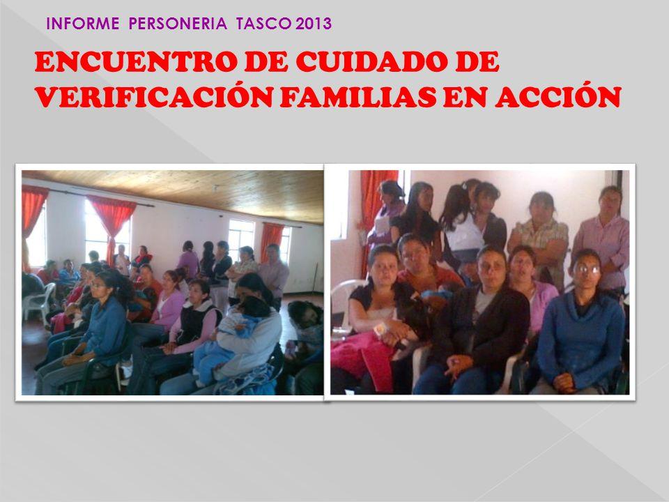 ENCUENTRO DE CUIDADO DE VERIFICACIÓN FAMILIAS EN ACCIÓN INFORME PERSONERIA TASCO 2013