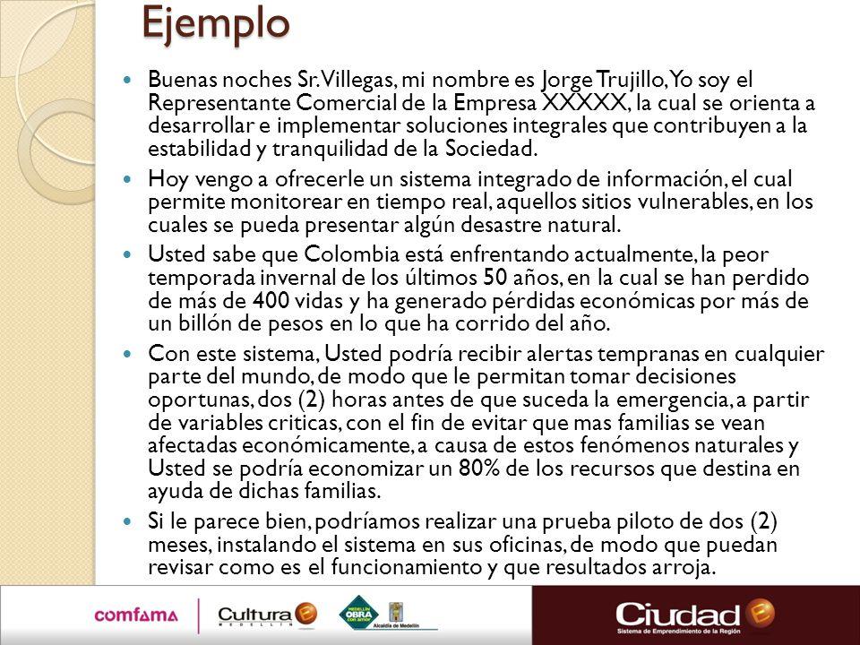Ejemplo Buenas noches Sr. Villegas, mi nombre es Jorge Trujillo, Yo soy el Representante Comercial de la Empresa XXXXX, la cual se orienta a desarroll