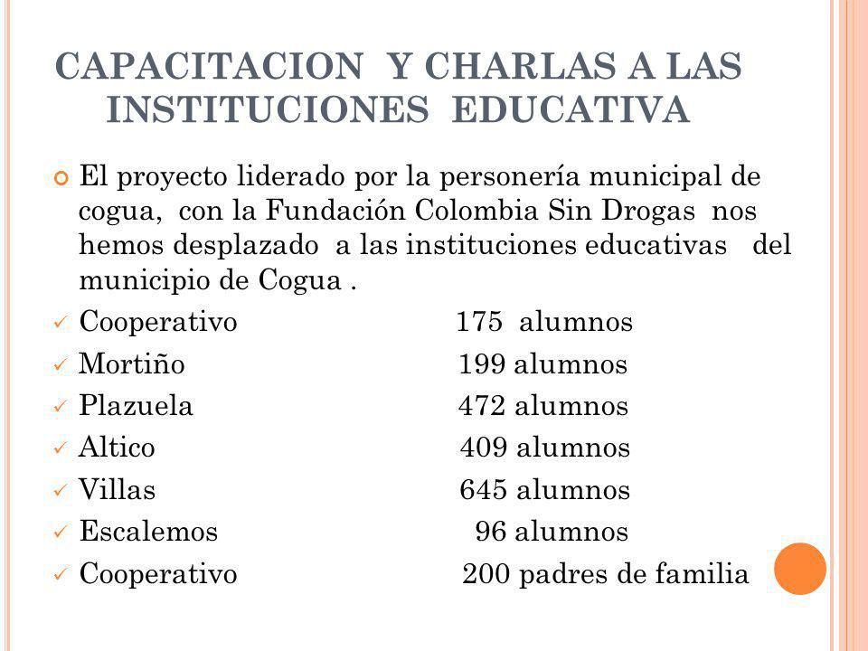 CAPACITACION Y CHARLAS A LAS INSTITUCIONES EDUCATIVA El proyecto liderado por la personería municipal de cogua, con la Fundación Colombia Sin Drogas nos hemos desplazado a las instituciones educativas del municipio de Cogua.