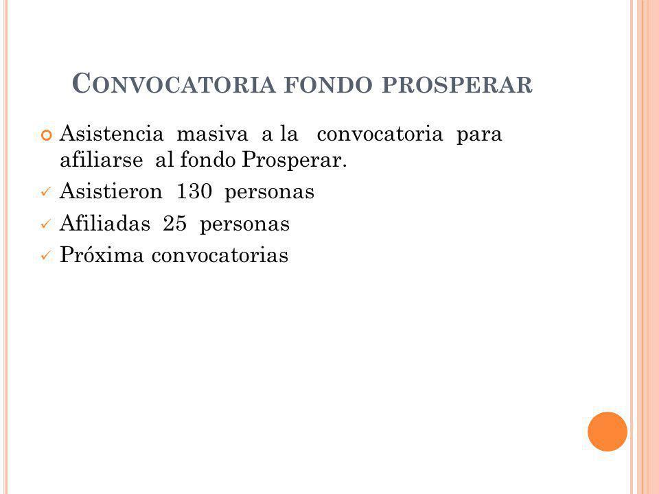 C ONVOCATORIA FONDO PROSPERAR Asistencia masiva a la convocatoria para afiliarse al fondo Prosperar.