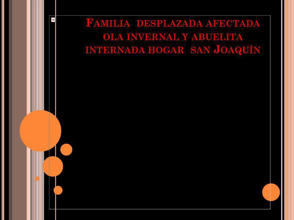 F AMILIA DESPLAZADA AFECTADA OLA INVERNAL Y ABUELITA INTERNADA HOGAR SAN J OAQUÍN