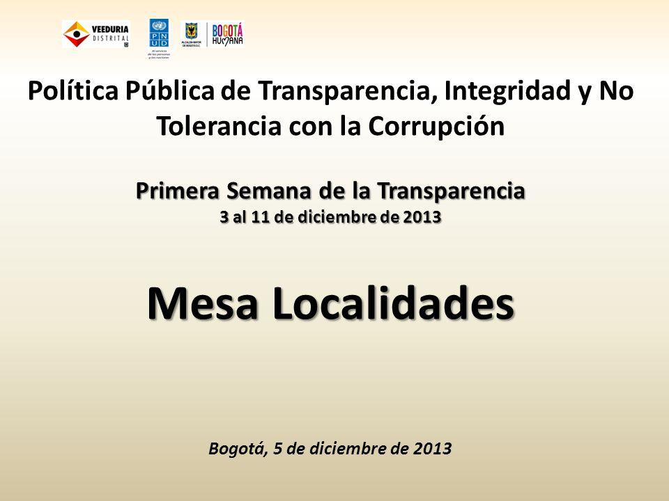 Política Pública de Transparencia, Integridad y No Tolerancia con la Corrupción Primera Semana de la Transparencia 3 al 11 de diciembre de 2013 Mesa Localidades Bogotá, 5 de diciembre de 2013