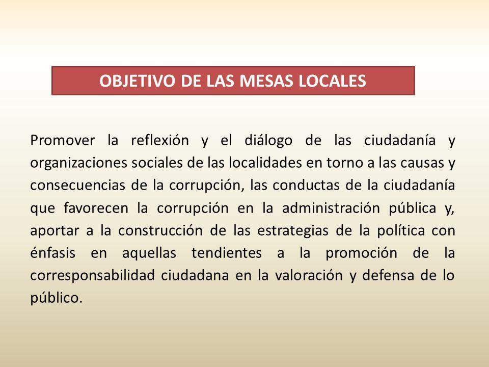 OBJETIVO DE LAS MESAS LOCALES Promover la reflexión y el diálogo de las ciudadanía y organizaciones sociales de las localidades en torno a las causas y consecuencias de la corrupción, las conductas de la ciudadanía que favorecen la corrupción en la administración pública y, aportar a la construcción de las estrategias de la política con énfasis en aquellas tendientes a la promoción de la corresponsabilidad ciudadana en la valoración y defensa de lo público.