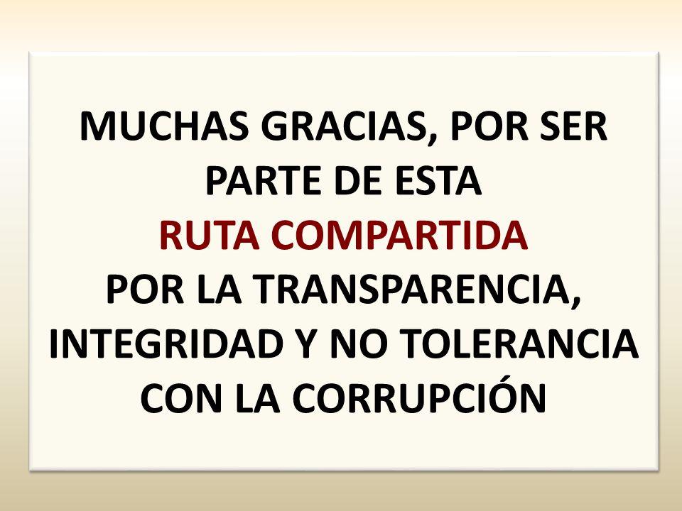 MUCHAS GRACIAS, POR SER PARTE DE ESTA RUTA COMPARTIDA POR LA TRANSPARENCIA, INTEGRIDAD Y NO TOLERANCIA CON LA CORRUPCIÓN MUCHAS GRACIAS, POR SER PARTE DE ESTA RUTA COMPARTIDA POR LA TRANSPARENCIA, INTEGRIDAD Y NO TOLERANCIA CON LA CORRUPCIÓN