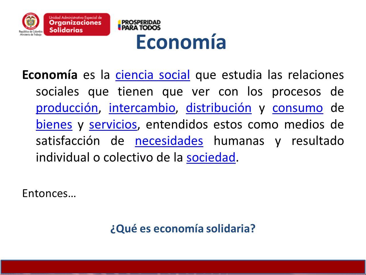 Economía Economía es la ciencia social que estudia las relaciones sociales que tienen que ver con los procesos de producción, intercambio, distribució