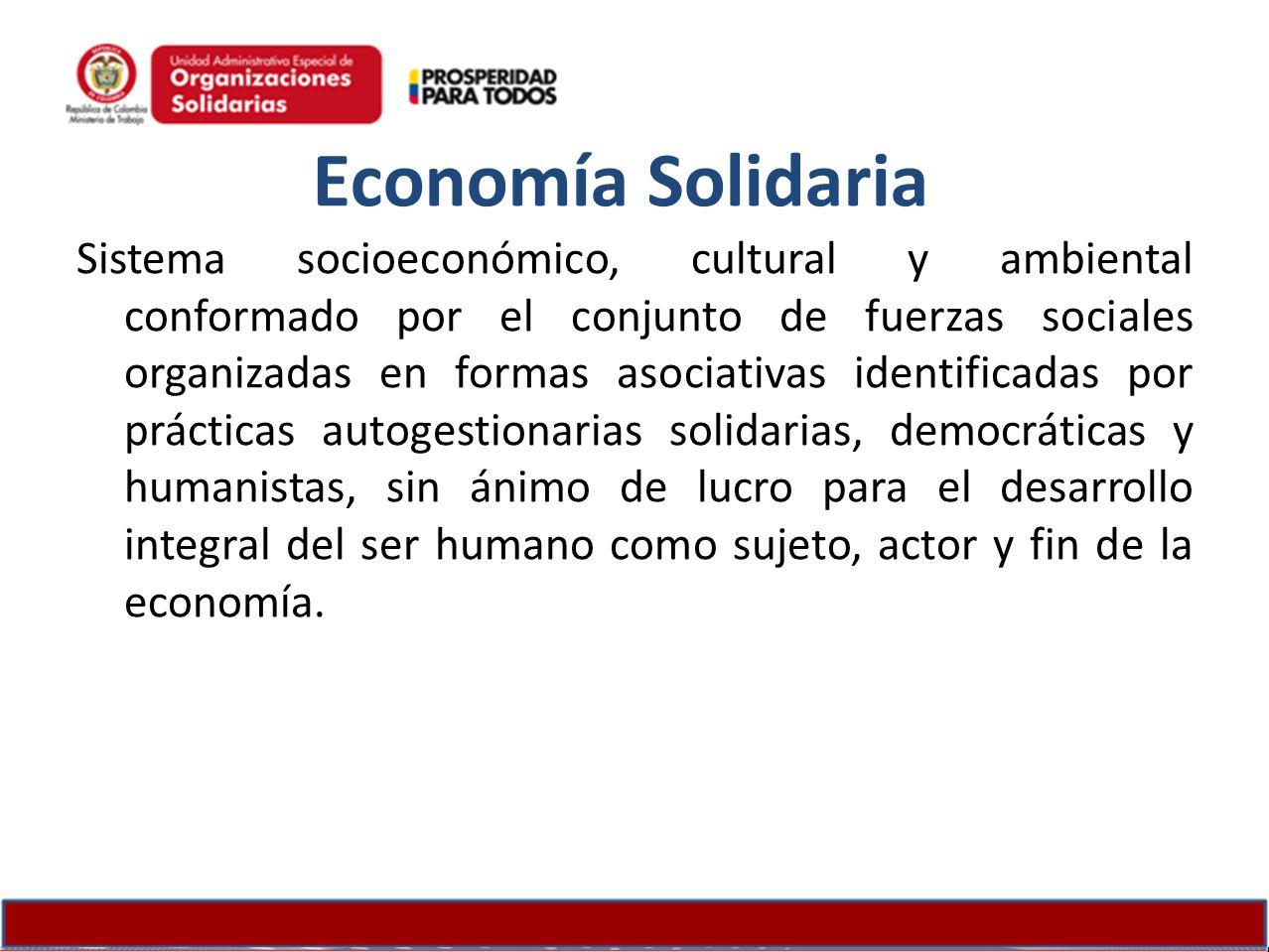 Economía Solidaria Sistema socioeconómico, cultural y ambiental conformado por el conjunto de fuerzas sociales organizadas en formas asociativas ident