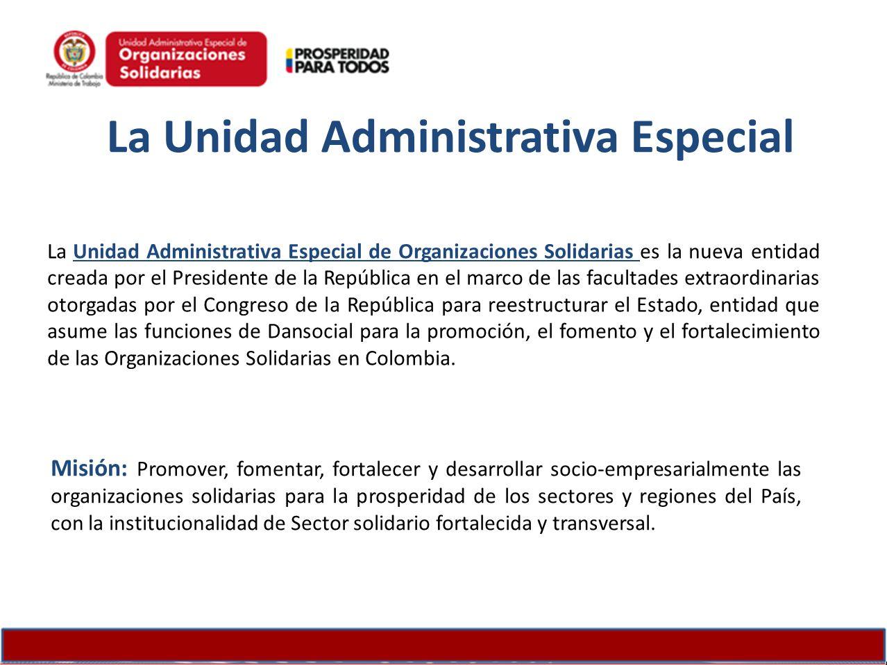 La Unidad Administrativa Especial La Unidad Administrativa Especial de Organizaciones Solidarias es la nueva entidad creada por el Presidente de la Re
