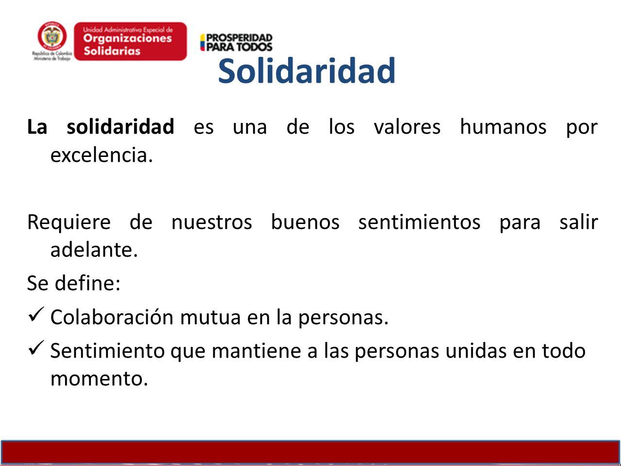 Solidaridad La solidaridad es una de los valores humanos por excelencia. Requiere de nuestros buenos sentimientos para salir adelante. Se define: Cola