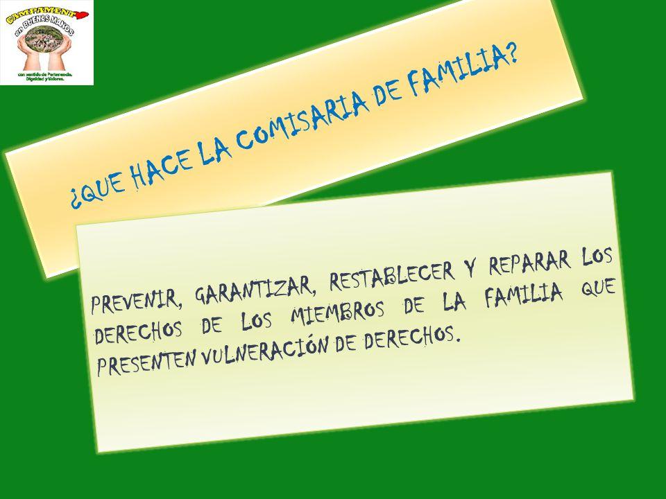 ¿QUE HACE LA COMISARIA DE FAMILIA? PREVENIR, GARANTIZAR, RESTABLECER Y REPARAR LOS DERECHOS DE LOS MIEMBROS DE LA FAMILIA QUE PRESENTEN VULNERACIÓN DE