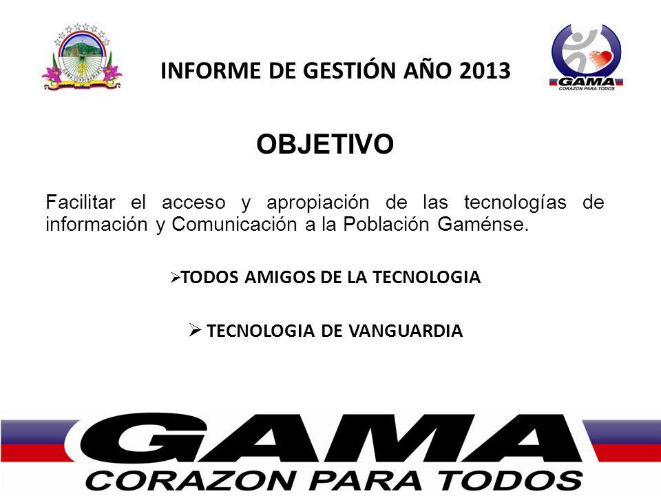 INFORME DE GESTIÓN AÑO 2013 OBJETIVO Facilitar el acceso y apropiación de las tecnologías de información y Comunicación a la Población Gaménse.