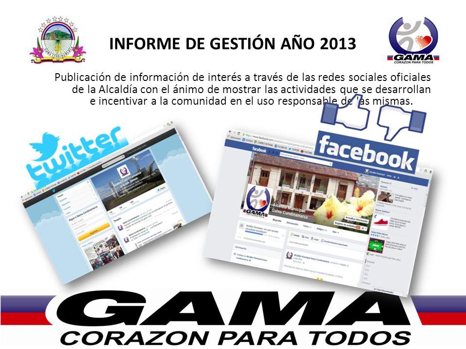 INFORME DE GESTIÓN AÑO 2013 Publicación de información de interés a través de las redes sociales oficiales de la Alcaldía con el ánimo de mostrar las actividades que se desarrollan e incentivar a la comunidad en el uso responsable de las mismas.