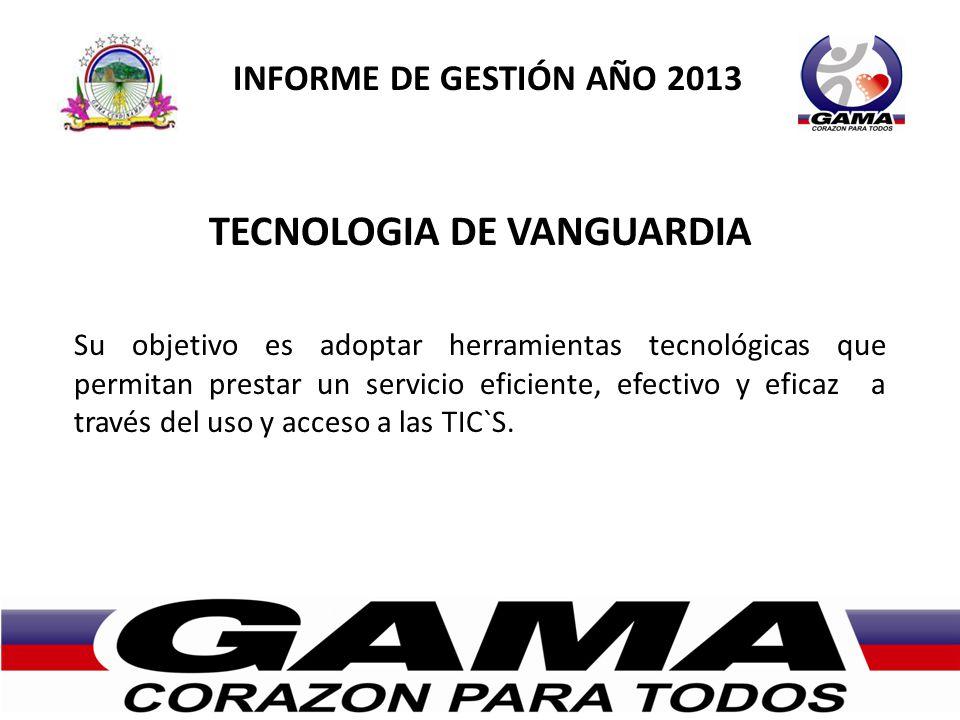 INFORME DE GESTIÓN AÑO 2013 TECNOLOGIA DE VANGUARDIA Su objetivo es adoptar herramientas tecnológicas que permitan prestar un servicio eficiente, efectivo y eficaz a través del uso y acceso a las TIC`S.