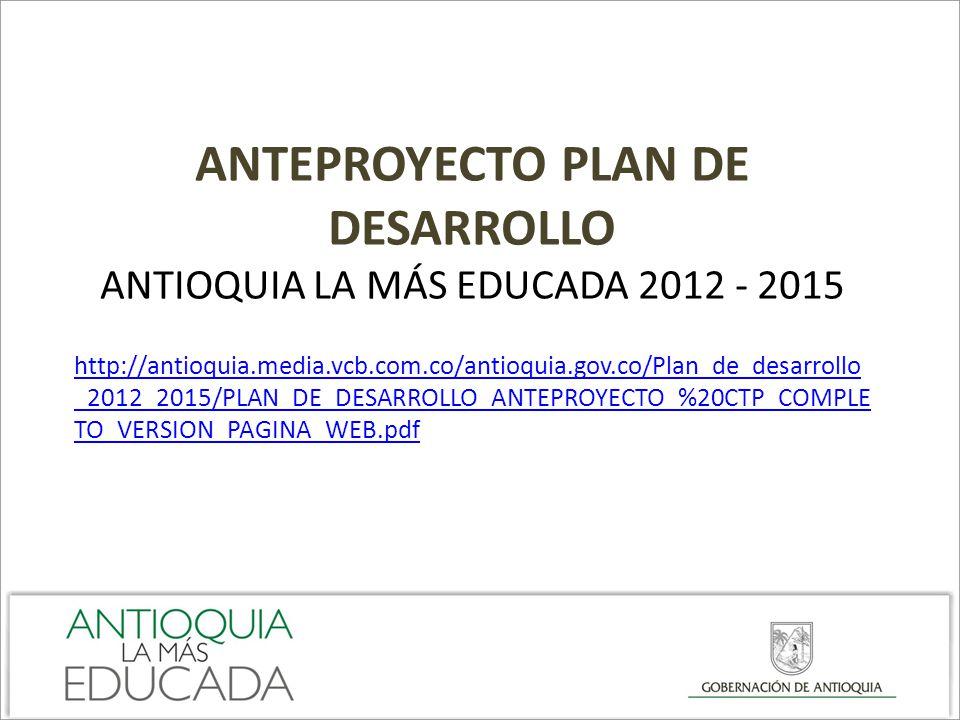 ANTEPROYECTO PLAN DE DESARROLLO ANTIOQUIA LA MÁS EDUCADA 2012 - 2015 http://antioquia.media.vcb.com.co/antioquia.gov.co/Plan_de_desarrollo _2012_2015/